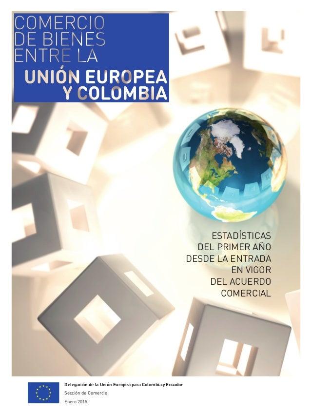 Delegación de la Unión Europea para Colombia y Ecuador Sección de Comercio Enero 2015 ESTADÍSTICAS DEL PRIMER AÑO DESDE LA...