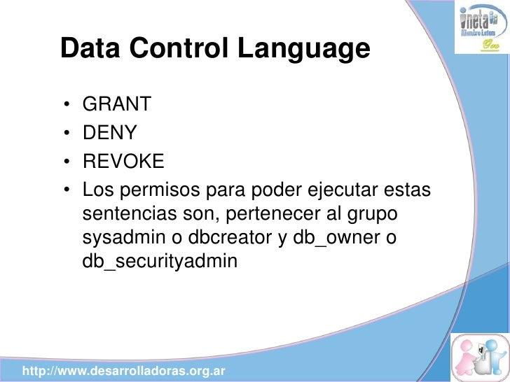 Data Control Language       •   GRANT       •   DENY       •   REVOKE       •   Los permisos para poder ejecutar estas    ...