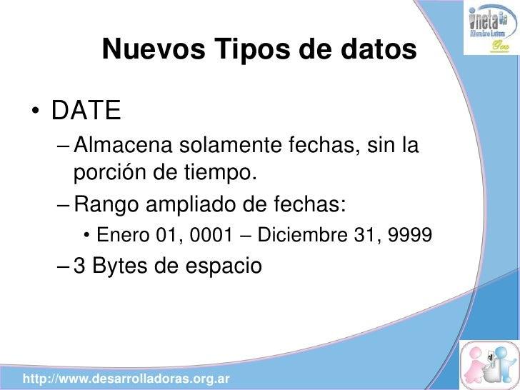 Nuevos Tipos de datos   • DATE      – Almacena solamente fechas, sin la        porción de tiempo.      – Rango ampliado de...