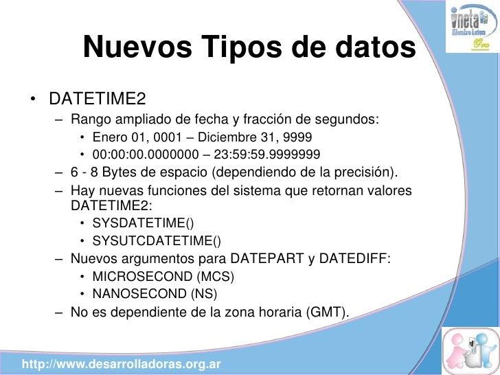 Nuevos Tipos de datos  • DATETIME2      – Rango ampliado de fecha y fracción de segundos:         • Enero 01, 0001 – Dicie...