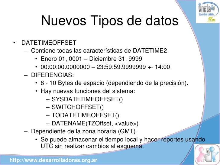 Nuevos Tipos de datos  •   DATETIMEOFFSET       – Contiene todas las características de DATETIME2:          • Enero 01, 00...