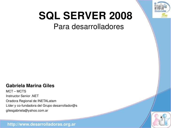 SQL SERVER 2008                               Para desarrolladores     Gabriela Marina Giles MCT – MCTS Instructor Senior ...