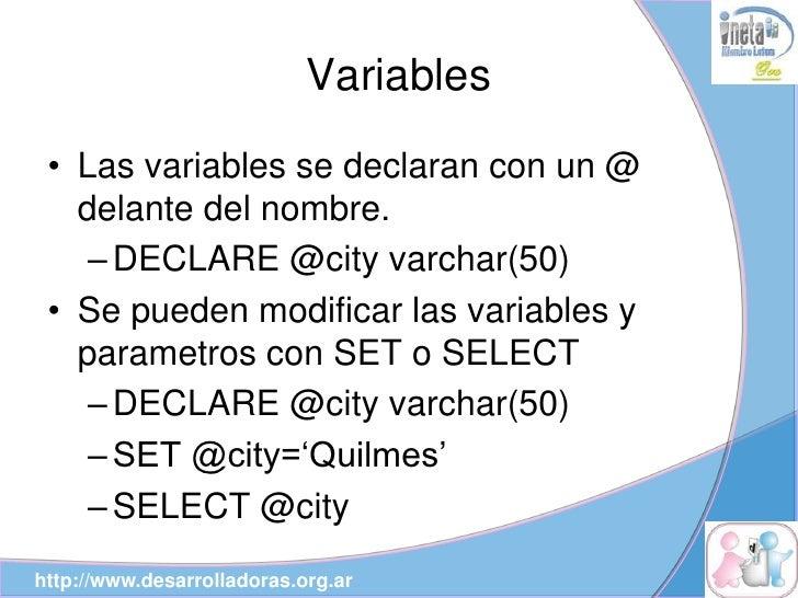 Variables  • Las variables se declaran con un @    delante del nombre.     – DECLARE @city varchar(50)  • Se pueden modifi...