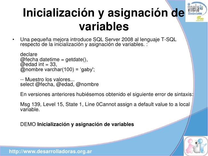 Inicialización y asignación de                  variables  •   Una pequeña mejora introduce SQL Server 2008 al lenguaje T-...