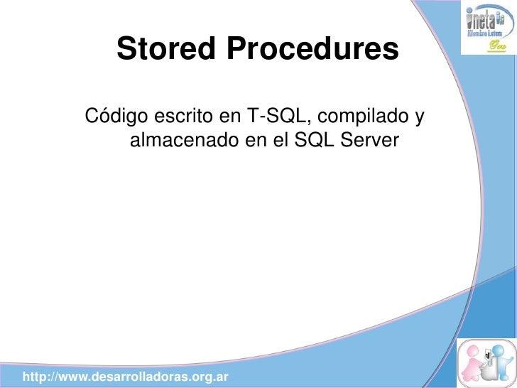 Stored Procedures          Código escrito en T-SQL, compilado y              almacenado en el SQL Server     http://www.de...