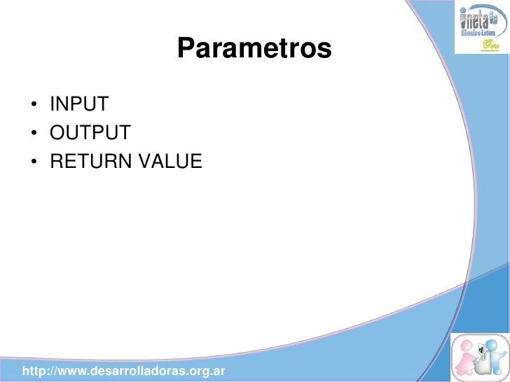 Parametros  • INPUT  • OUTPUT  • RETURN VALUE     http://www.desarrolladoras.org.ar