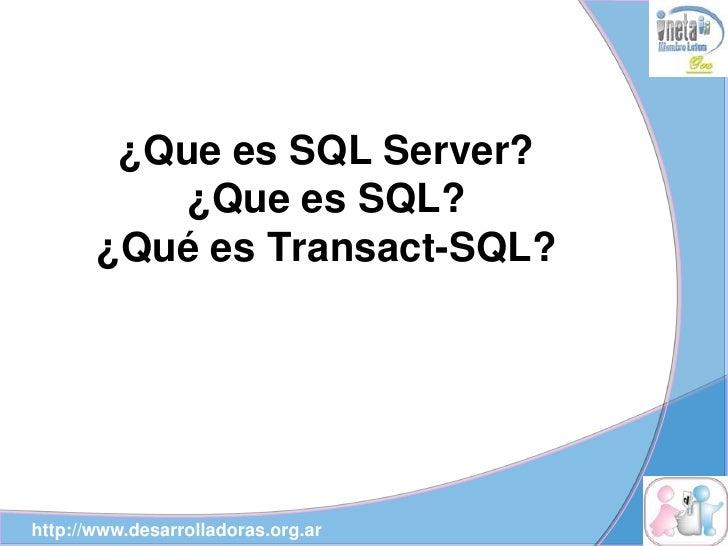 ¿Que es SQL Server?            ¿Que es SQL?        ¿Qué es Transact-SQL?     http://www.desarrolladoras.org.ar