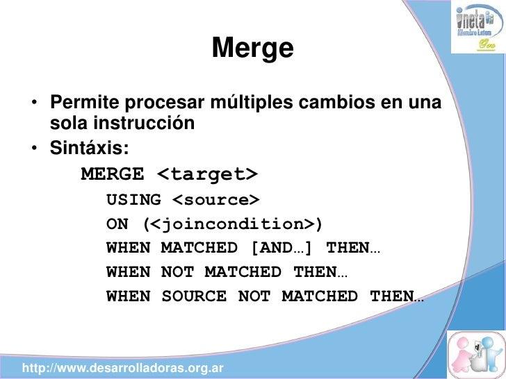 Merge  • Permite procesar múltiples cambios en una    sola instrucción  • Sintáxis:          MERGE <target>              U...