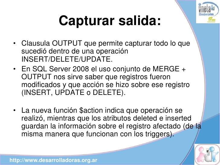 Capturar salida:  • Clausula OUTPUT que permite capturar todo lo que    sucedió dentro de una operación    INSERT/DELETE/U...