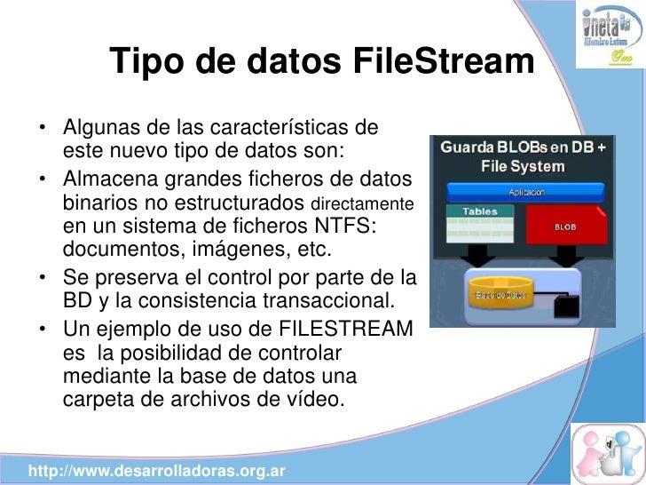 Tipo de datos FileStream  • Algunas de las características de    este nuevo tipo de datos son:  • Almacena grandes fichero...