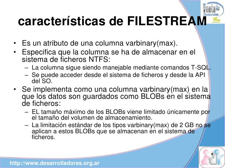 características de FILESTREAM  • Es un atributo de una columna varbinary(max).  • Especifica que la columna se ha de almac...