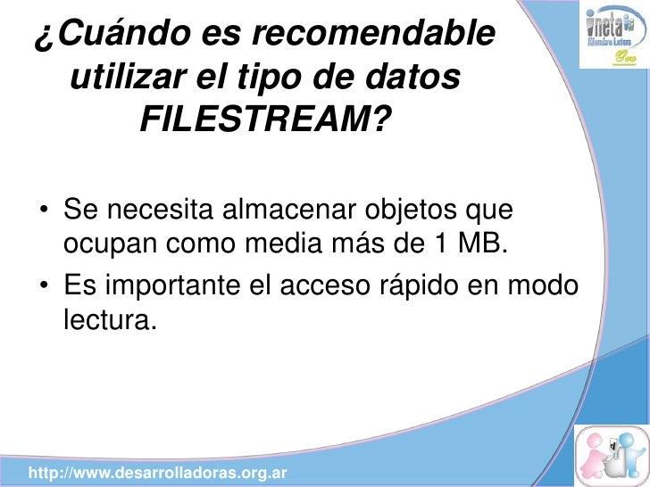 ¿Cuándo es recomendable  utilizar el tipo de datos       FILESTREAM?   • Se necesita almacenar objetos que    ocupan como ...