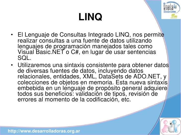 LINQ  • El Lenguaje de Consultas Integrado LINQ, nos permite    realizar consultas a una fuente de datos utilizando    len...