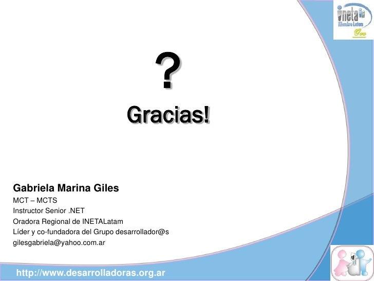 ?                                  Gracias!  Gabriela Marina Giles MCT – MCTS Instructor Senior .NET Oradora Regional de I...