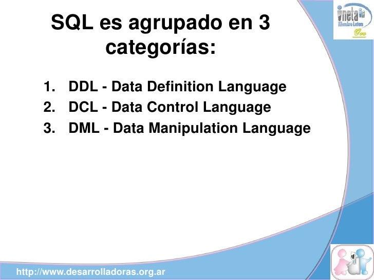 SQL es agrupado en 3             categorías:       1. DDL - Data Definition Language       2. DCL - Data Control Language ...