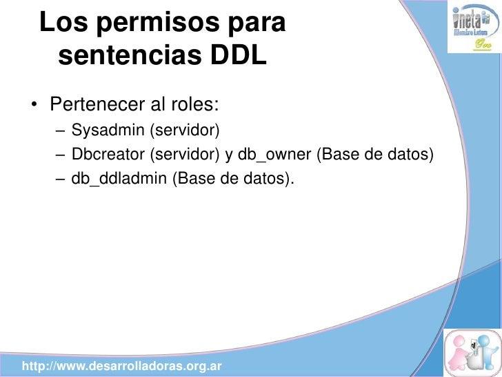 Los permisos para    sentencias DDL  • Pertenecer al roles:      – Sysadmin (servidor)      – Dbcreator (servidor) y db_ow...