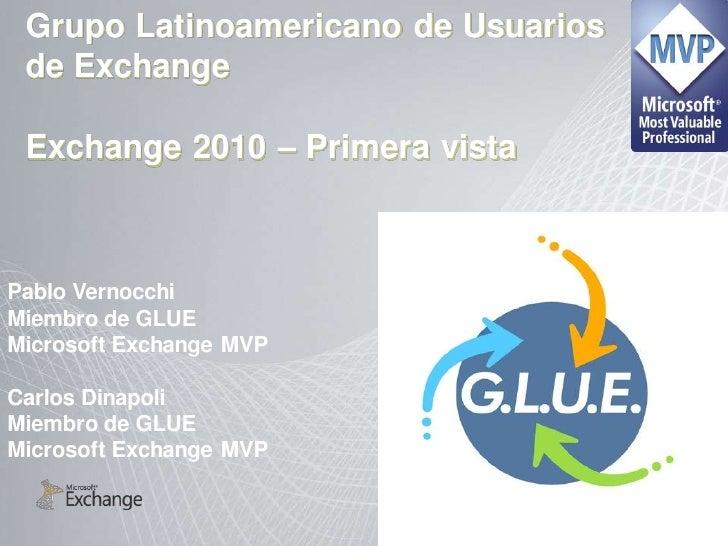 Grupo Latinoamericano de Usuarios  de Exchange   Exchange 2010 – Primera vista    Pablo Vernocchi Miembro de GLUE Microsof...