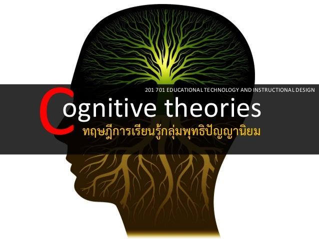 ognitive theories  C  ทฤษฎีการเรียนรู้กลุ่มพุทธิปัญญานิยม  201 701 EDUCATIONAL TECHNOLOGY AND INSTRUCTIONAL DESIGN