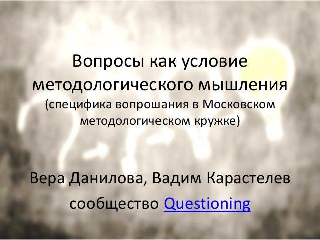 Вопросы как условие методологического мышления (специфика вопрошания в Московском методологическом кружке) Вера Данилова, ...