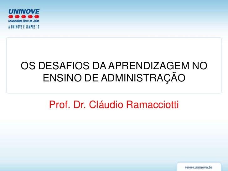 OS DESAFIOS DA APRENDIZAGEM NO    ENSINO DE ADMINISTRAÇÃO    Prof. Dr. Cláudio Ramacciotti