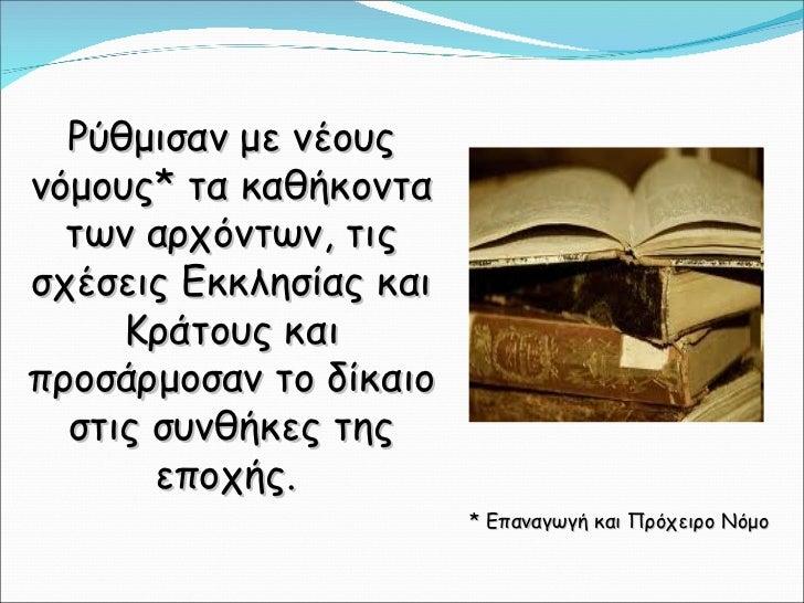 Ρύθμισαν με νέους νόμους* τα καθήκοντα των αρχόντων, τις σχέσεις Εκκλησίας και Κράτους και προσάρμοσαν το δίκαιο στις συνθ...