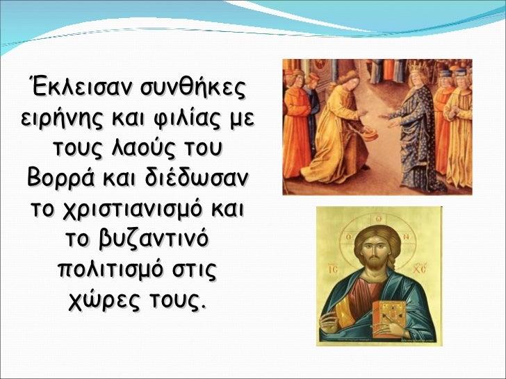 Έκλεισαν συνθήκες ειρήνης και φιλίας με τους λαούς του Βορρά και διέδωσαν το χριστιανισμό και το βυζαντινό πολιτισμό στις ...