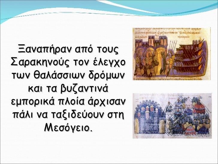 Ξαναπήραν από τους Σαρακηνούς τον έλεγχο των θαλάσσιων δρόμων και τα βυζαντινά εμπορικά πλοία άρχισαν πάλι να ταξιδεύουν σ...