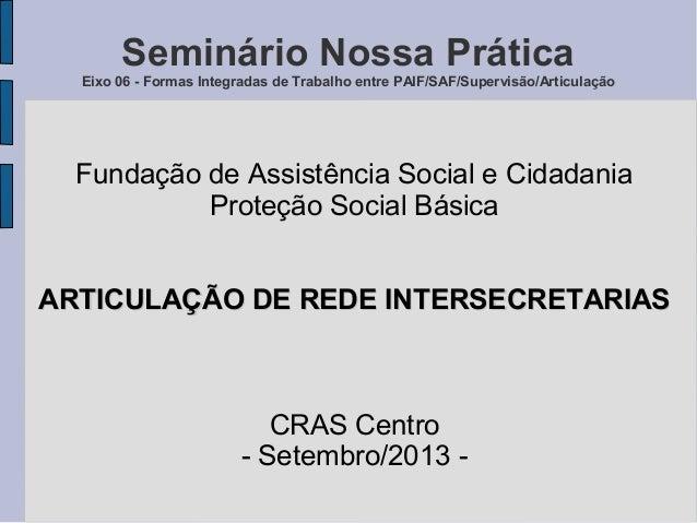 Seminário Nossa Prática Eixo 06 - Formas Integradas de Trabalho entre PAIF/SAF/Supervisão/Articulação Fundação de Assistên...