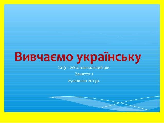 Вивчаємо українську 2013 – 2014 навчальний рік Заняття 1 25жовтня 2013р.
