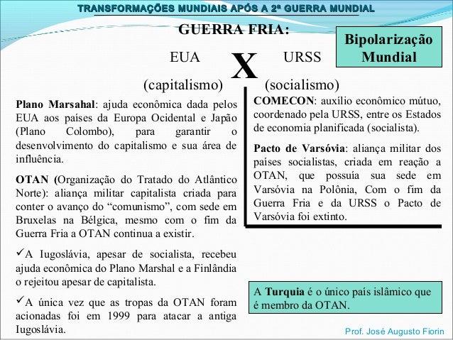 TRANSFORMAÇÕES MUNDIAIS APÓS A 2ª GUERRA MUNDIAL  GUERRA FRIA: EUA (capitalismo)  X  Plano Marsahal: ajuda econômica dada ...