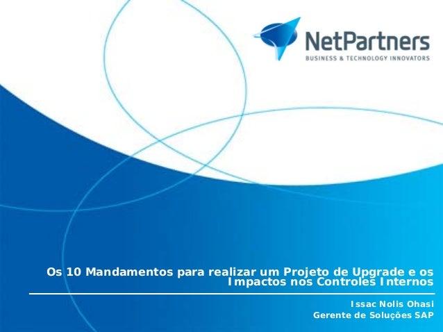 Os 10 Mandamentos para realizar um Projeto de Upgrade e os Impactos nos Controles Internos Issac Nolis Ohasi Gerente de So...