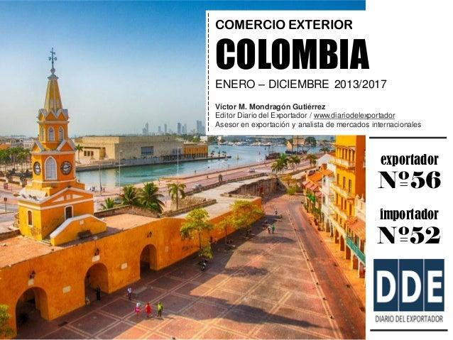 exportador Nº56 importador Nº52 COMERCIO EXTERIOR COLOMBIA ENERO – DICIEMBRE 2013/2017 Víctor M. Mondragón Gutiérrez Edito...