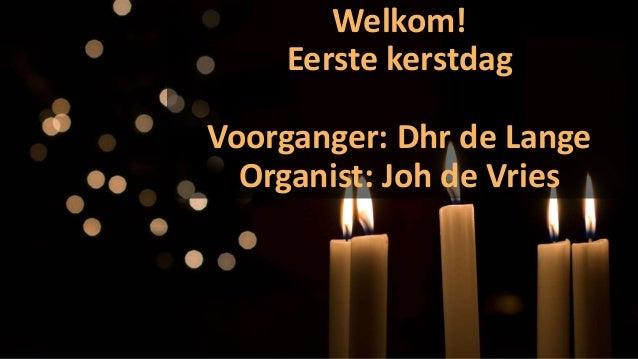 Welkom! Eerste kerstdag Voorganger: Dhr de Lange Organist: Joh de Vries