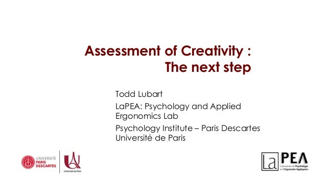 Assessment of Creativity : The next step 1 Todd Lubart LaPEA: Psychology and Applied Ergonomics Lab Psychology Institute –...