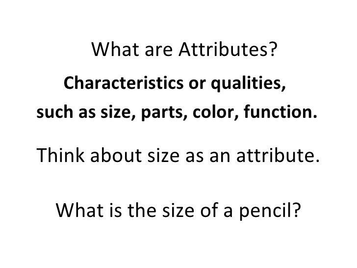 Think about size as an attribute. Characteristics or qualities,  such as size, parts, color, function. What are Attributes...