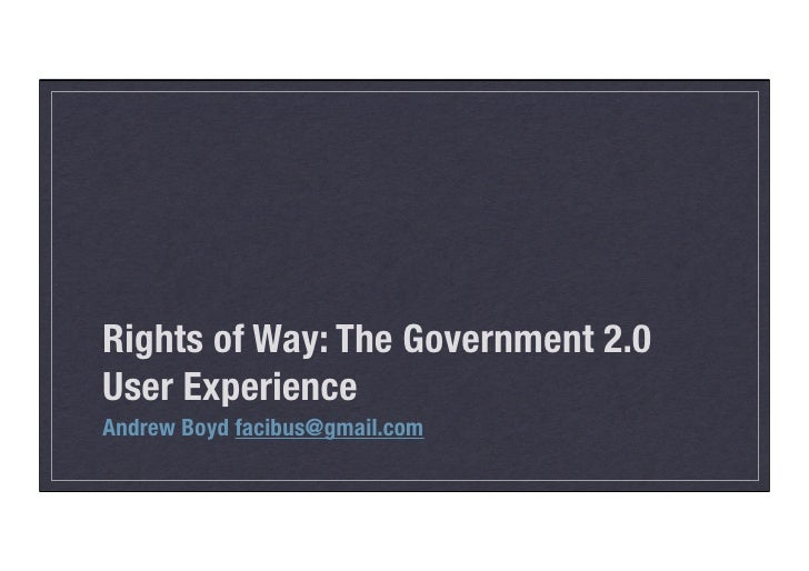 Rights of Way: The Government 2.0 User Experience Andrew Boyd facibus@gmail.com