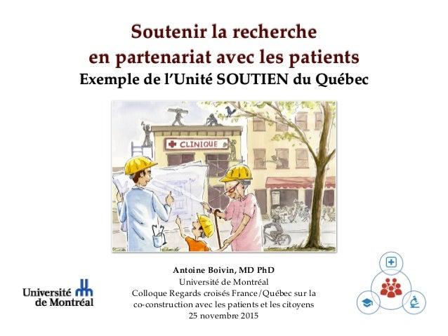 Soutenir la recherche en partenariat avec les patients Exemple de l'Unité SOUTIEN du Québec Antoine Boivin, MD PhD Univers...
