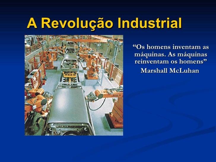 """A Revolução Industrial """" Os homens inventam as máquinas. As máquinas reinventam os homens"""" Marshall McLuhan"""