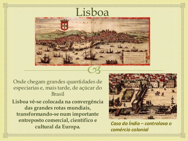  Lisboa Onde chegam grandes quantidades de especiarias e, mais tarde, de açúcar do Brasil Lisboa vê-se colocada na conver...