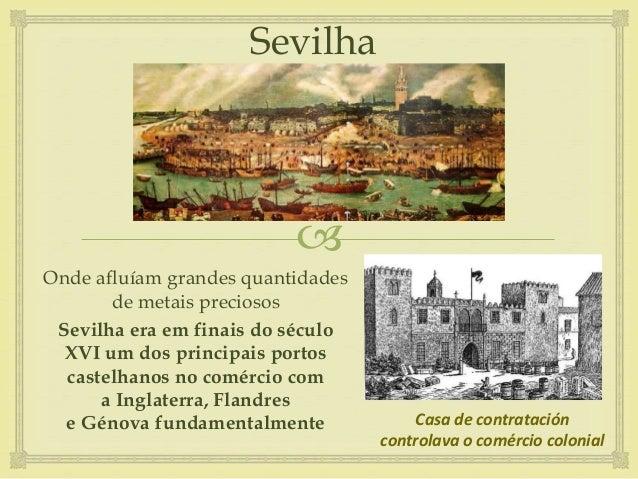  Sevilha Onde afluíam grandes quantidades de metais preciosos Sevilha era em finais do século XVI um dos principais porto...