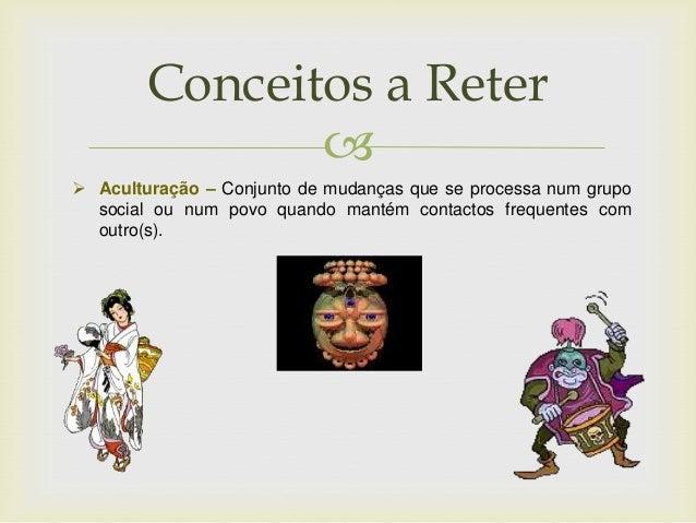   Aculturação – Conjunto de mudanças que se processa num grupo social ou num povo quando mantém contactos frequentes com...