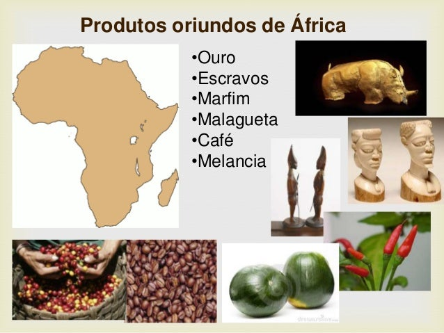 Produtos oriundos de África •Ouro •Escravos •Marfim •Malagueta •Café •Melancia
