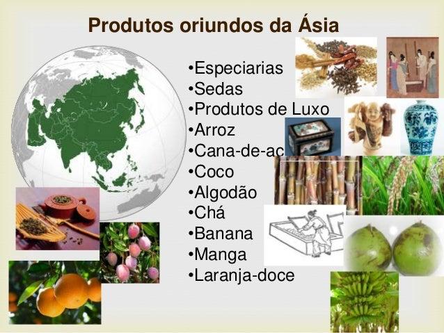 Produtos oriundos da Ásia •Especiarias •Sedas •Produtos de Luxo •Arroz •Cana-de-açúcar •Coco •Algodão •Chá •Banana •Manga ...