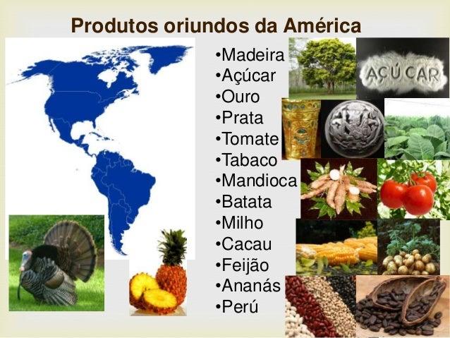 Produtos oriundos da América •Madeira •Açúcar •Ouro •Prata •Tomate •Tabaco •Mandioca •Batata •Milho •Cacau •Feijão •Ananás...