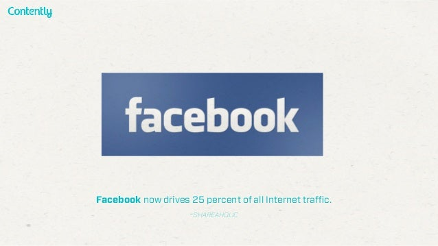 Facebook now drives 25 percent of all Internet traffic. -SHAREAHOLIC
