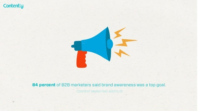 84 percent of B2B marketers said brand awareness was a top goal. -CONTENT MARKETING INSTITUTE
