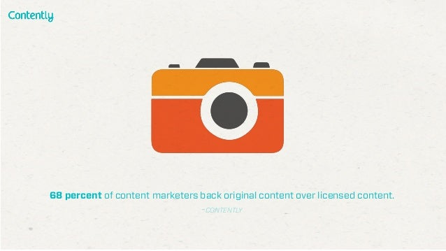 68 percent of content marketers back original content over licensed content. -CONTENTLY