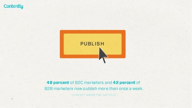 48 percent of B2C marketers and 42 percent of B2B marketers now publish more than once a week. -CONTENT MARKETING INSTITUT...