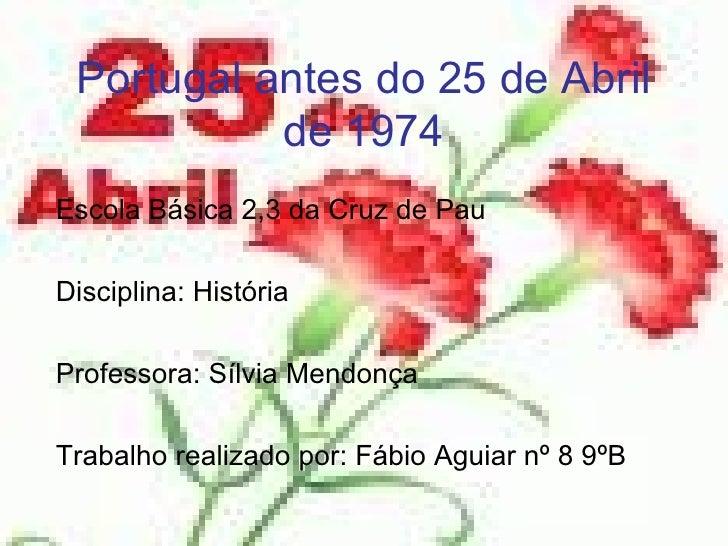 Portugal antes do 25 de Abril de 1974 Escola Básica 2,3 da Cruz de Pau Disciplina: História Professora: Sílvia Mendonça Tr...