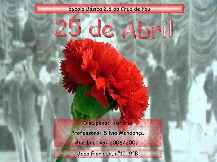 25 de Abril Disciplina:  História Professora:  Silvia Mendonça Ano Lectivo:  2006/2007  João Florindo, nº15, 9ºB Escola Bá...